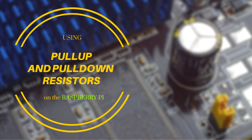 Using PullUp and PullDown Resistors on the Raspberry Pi